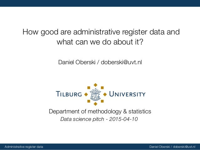 How good are administrative register data and what can we do about it? Daniel Oberski / doberski@uvt.nl Department of meth...