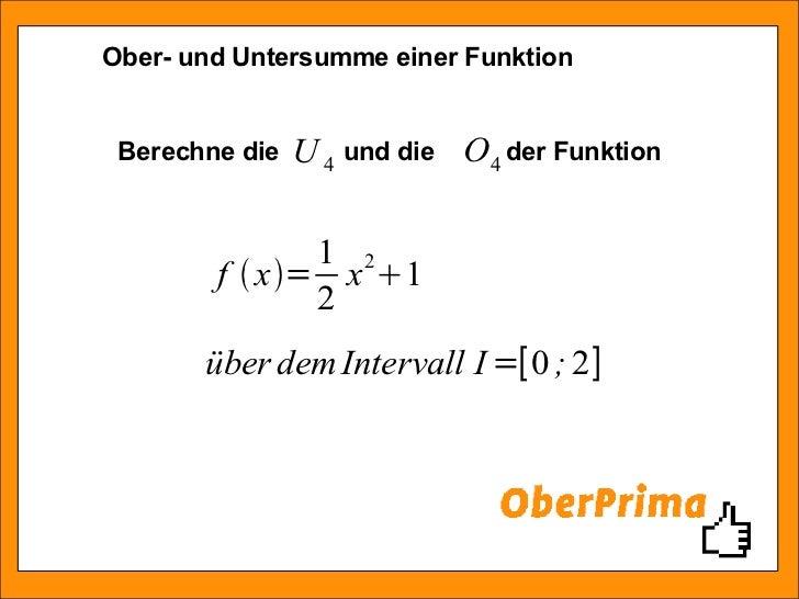 Ober- und Untersumme einer Funktion Berechne die  und die  der Funktion