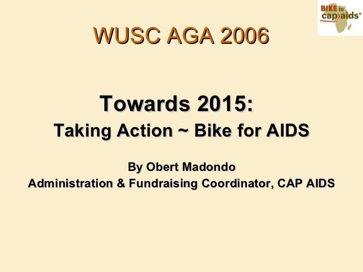 WUSC AGA 2006 <ul><li>Towards 2015:   </li></ul><ul><li>Taking Action ~ Bike for AIDS </li></ul><ul><li>By Obert Madondo <...