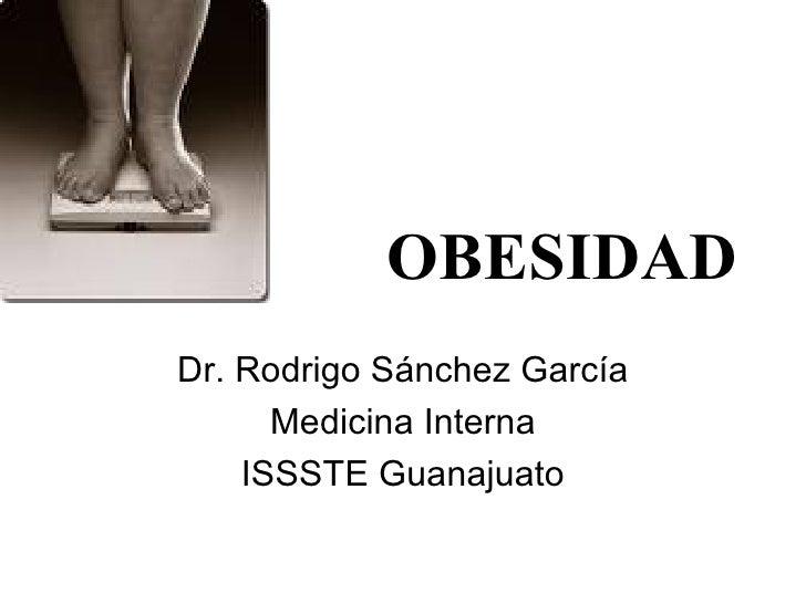 OBESIDAD Dr. Rodrigo Sánchez García Medicina Interna ISSSTE Guanajuato