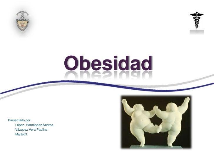 ObesidadPresentado por:    López Hernández Andrea    Vázquez Vera Paulina    Marte03