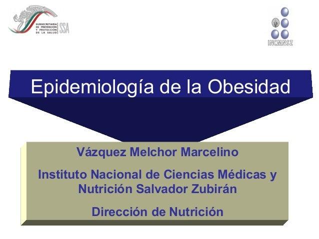 Epidemiología de la Obesidad Vázquez Melchor Marcelino Instituto Nacional de Ciencias Médicas y Nutrición Salvador Zubirán...