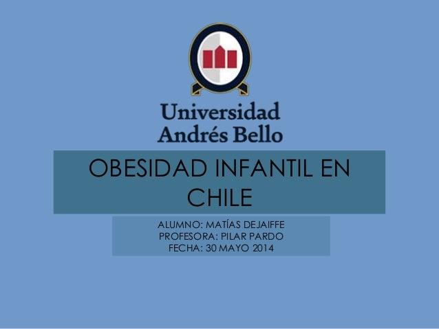 OBESIDAD INFANTIL EN CHILE ALUMNO: MATÍAS DEJAIFFE PROFESORA: PILAR PARDO FECHA: 30 MAYO 2014