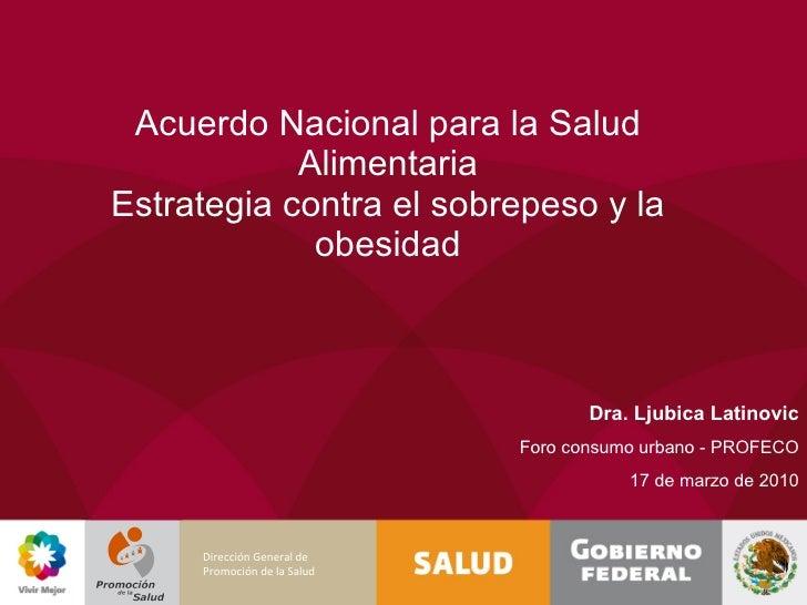 Acuerdo Nacional para la Salud Alimentaria Estrategia contra el sobrepeso y la obesidad Dra. Ljubica Latinovic Foro consum...