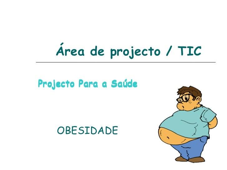 Área de projecto / TIC Projecto Para a Saúde  OBESIDADE Projecto Para a Saúde