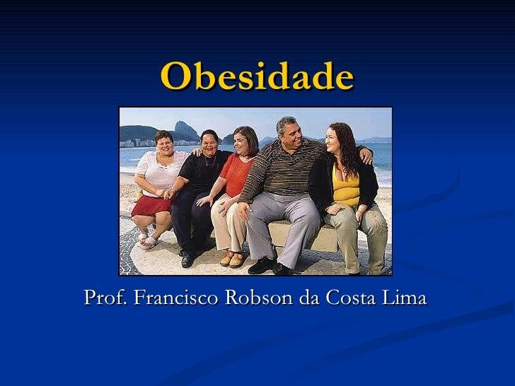 Obesidade Prof. Francisco Robson da Costa Lima