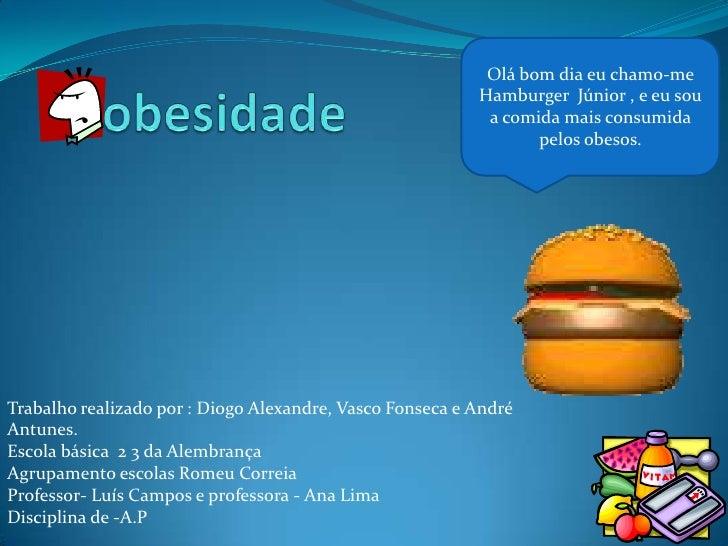 obesidade<br />Olá bom dia eu chamo-me Hamburger  Júnior , e eu sou a comida mais consumida pelos obesos.<br />Trabalho re...