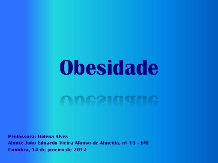 ObesidadeProfessora: Helena AlvesAluno: João Eduardo Vieira Afonso de Almeida, nº 13 - 6ºECoimbra, 14 de janeiro de 2012