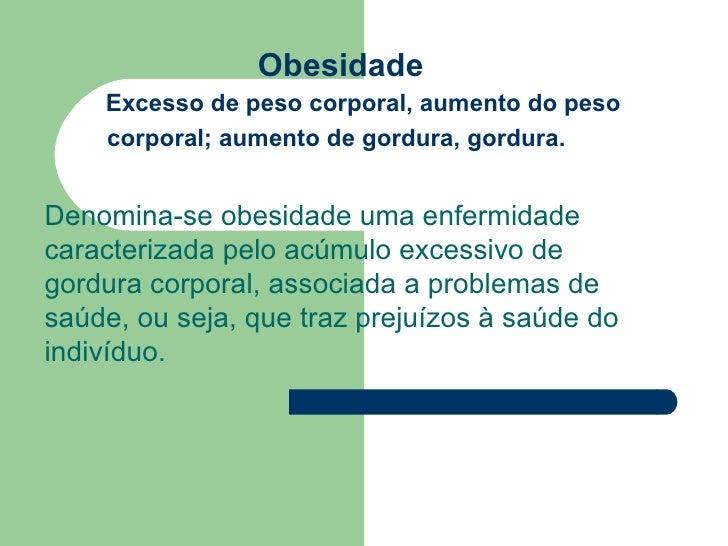 Obesidade    Excesso de peso corporal, aumento do peso    corporal; aumento de gordura, gordura.Denomina-se obesidade uma ...