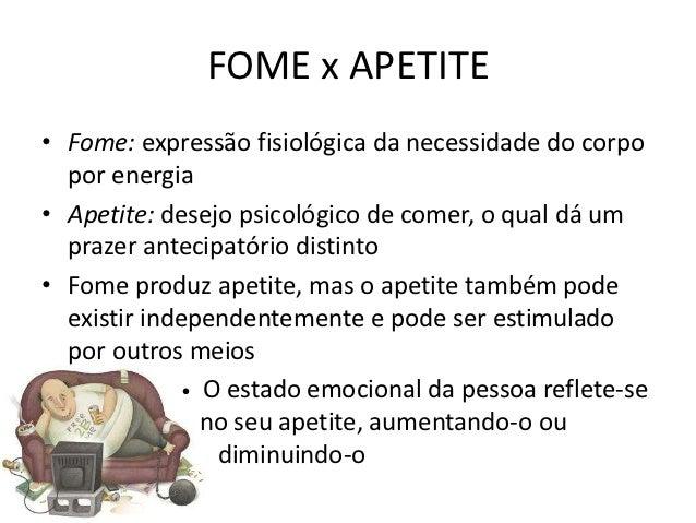 FOME x APETITE• Fome: expressão fisiológica da necessidade do corpo  por energia• Apetite: desejo psicológico de comer, o ...