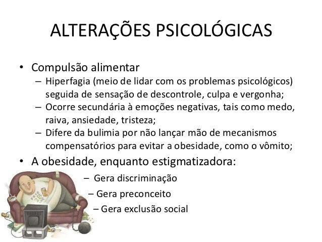 ALTERAÇÕES PSICOLÓGICAS• Compulsão alimentar  – Hiperfagia (meio de lidar com os problemas psicológicos)    seguida de sen...