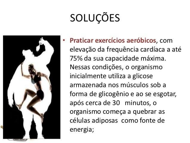 SOLUÇÕES• Praticar exercícios aeróbicos, com  elevação da frequência cardíaca a até  75% da sua capacidade máxima.  Nessas...