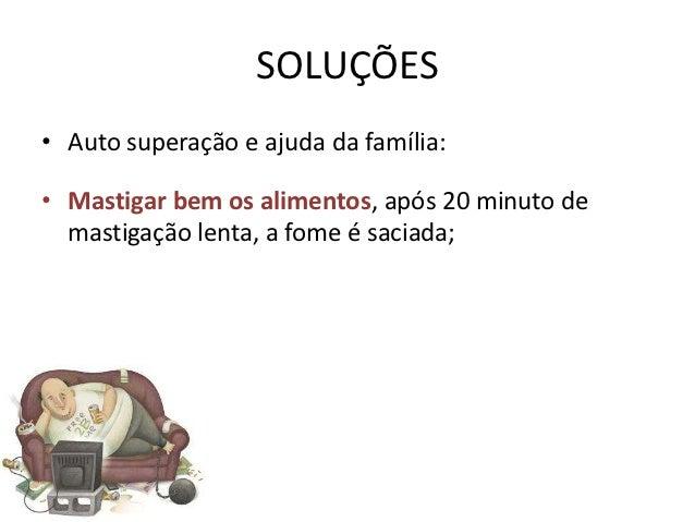 SOLUÇÕES• Auto superação e ajuda da família:• Mastigar bem os alimentos, após 20 minuto de  mastigação lenta, a fome é sac...