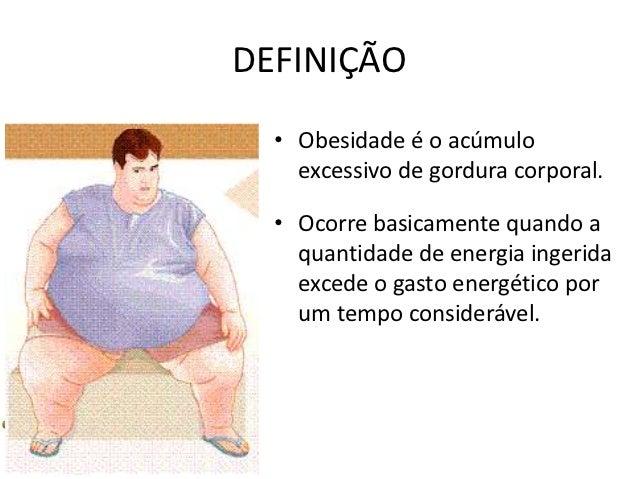 DEFINIÇÃO  • Obesidade é o acúmulo    excessivo de gordura corporal.  • Ocorre basicamente quando a    quantidade de energ...