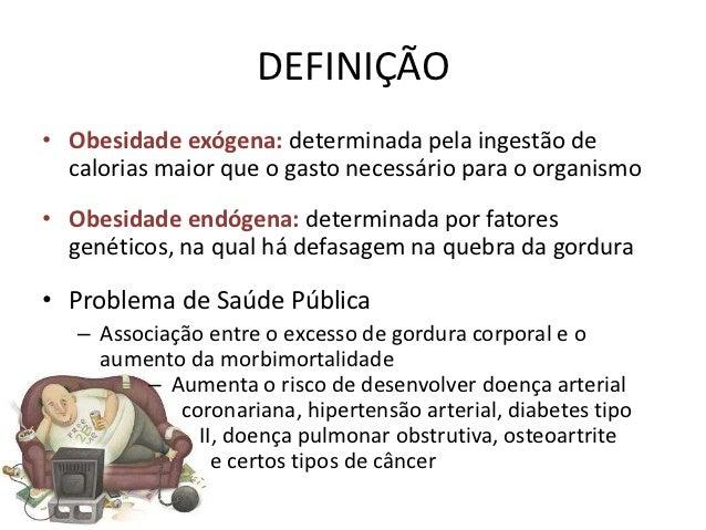 DEFINIÇÃO• Obesidade exógena: determinada pela ingestão de  calorias maior que o gasto necessário para o organismo• Obesid...