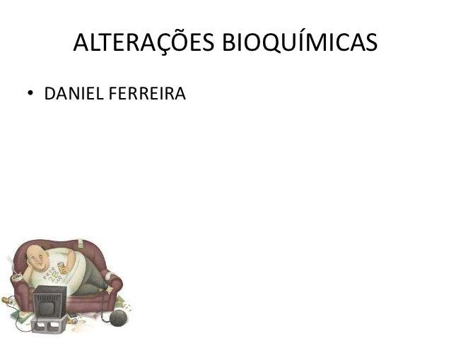 ALTERAÇÕES BIOQUÍMICAS• DANIEL FERREIRA