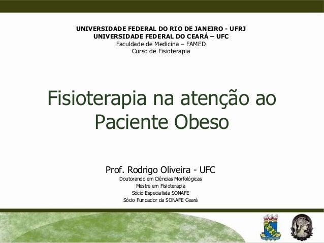 Fisioterapia na atenção ao Paciente Obeso Prof. Rodrigo Oliveira - UFC Doutorando em Ciências Morfológicas Mestre em Fisio...