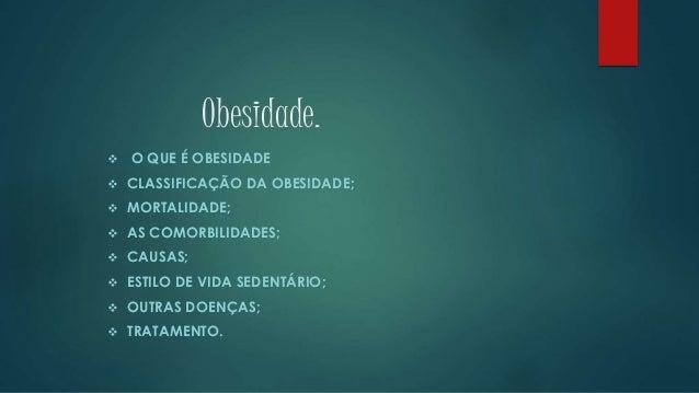Obesidade.  O QUE É OBESIDADE  CLASSIFICAÇÃO DA OBESIDADE;  MORTALIDADE;  AS COMORBILIDADES;  CAUSAS;  ESTILO DE VID...