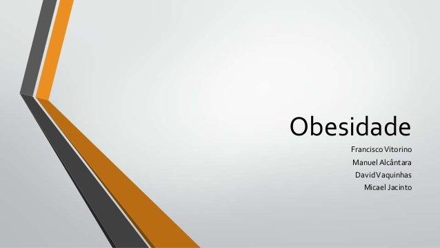 Obesidade    Francisco Vitorino    Manuel Alcântara     David Vaquinhas       Micael Jacinto