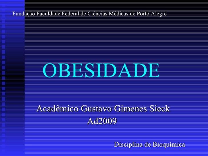 OBESIDADE Acadêmico Gustavo Gimenes Sieck Ad2009  Disciplina de Bioquímica Fundação Faculdade Federal de Ciências Médicas ...