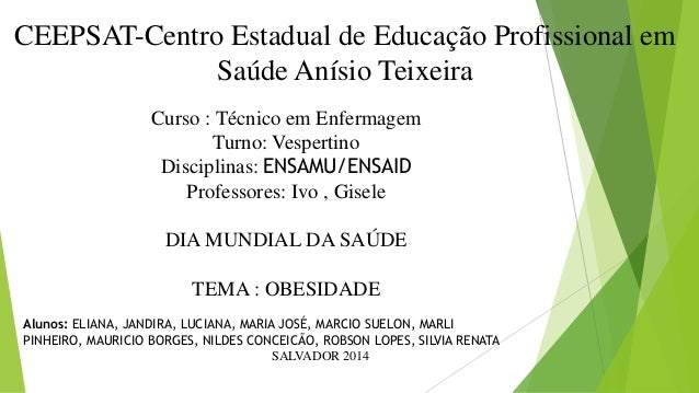SALVADOR 2014 CEEPSAT-Centro Estadual de Educação Profissional em Saúde Anísio Teixeira Curso : Técnico em Enfermagem Turn...
