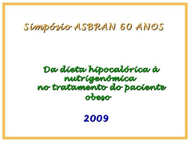 Simpósio ASBRAN 60 ANOSSimpósio ASBRAN 60 ANOS 20092009 Da dieta hipocalórica àDa dieta hipocalórica à nutrigenômicanutrig...