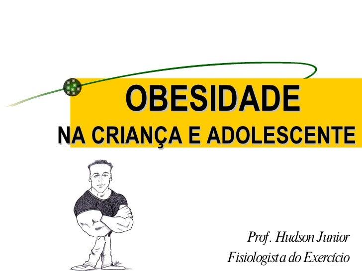 OBESIDADE  Prof. Hudson Junior Fisiologista do Exercício NA CRIANÇA E ADOLESCENTE