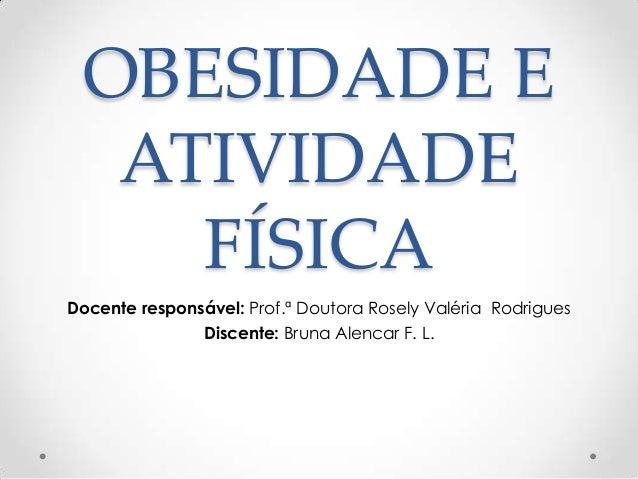OBESIDADE E ATIVIDADE FÍSICA Docente responsável: Prof.ª Doutora Rosely Valéria Rodrigues Discente: Bruna Alencar F. L.
