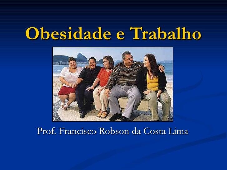 Obesidade e Trabalho Prof. Francisco Robson da Costa Lima