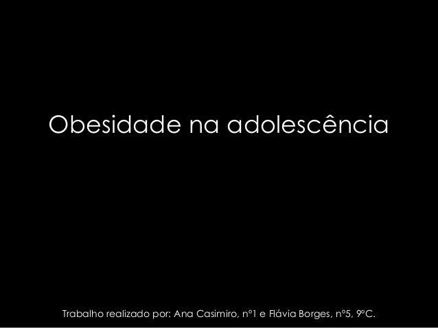 Obesidade na adolescência Trabalho realizado por: Ana Casimiro, nº1 e Flávia Borges, nº5, 9ºC.