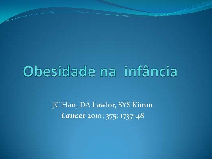 JC Han, DA Lawlor, SYS Kimm   Lancet 2010; 375: 1737-48