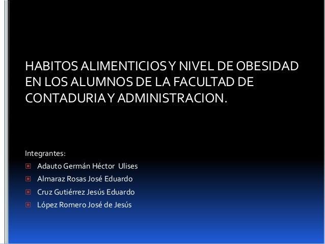 HABITOSALIMENTICIOSY NIVEL DE OBESIDAD EN LOS ALUMNOS DE LA FACULTAD DE CONTADURIAY ADMINISTRACION. Integrantes:  Adauto ...