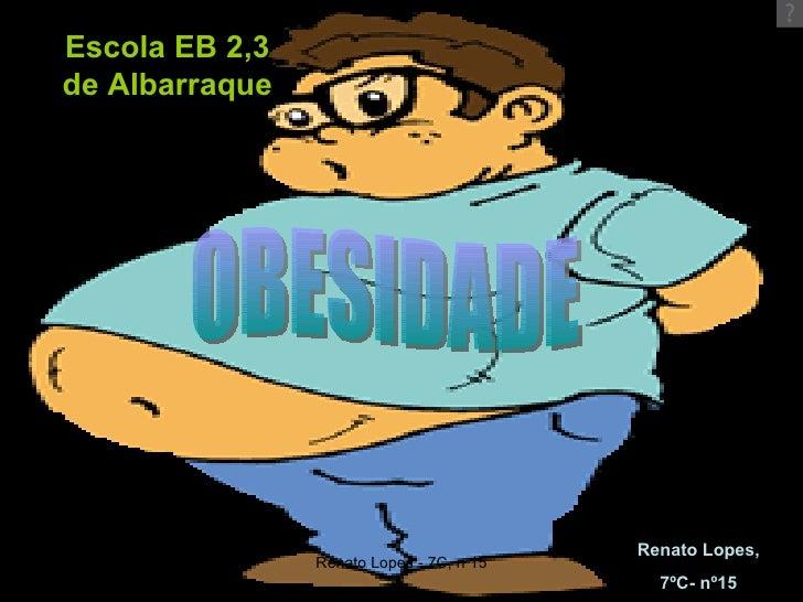 Escola EB 2,3 de Albarraque OBESIDADE Renato Lopes, 7ºC- nº15