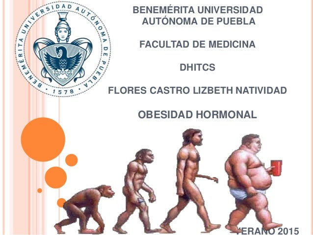 BENEMÉRITA UNIVERSIDAD AUTÓNOMA DE PUEBLA FACULTAD DE MEDICINA DHITCS FLORES CASTRO LIZBETH NATIVIDAD OBESIDAD HORMONAL VE...