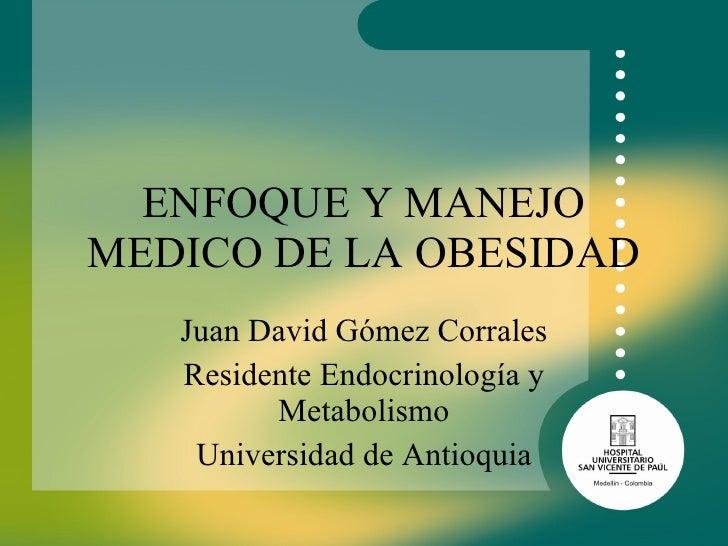 ENFOQUE Y MANEJO MEDICO DE LA OBESIDAD Juan David Gómez Corrales Residente Endocrinología y Metabolismo Universidad de Ant...