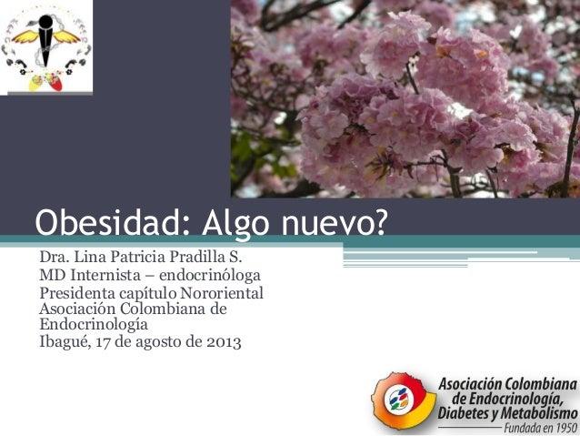 Obesidad: Algo nuevo? Dra. Lina Patricia Pradilla S. MD Internista – endocrinóloga Presidenta capítulo Nororiental Asociac...
