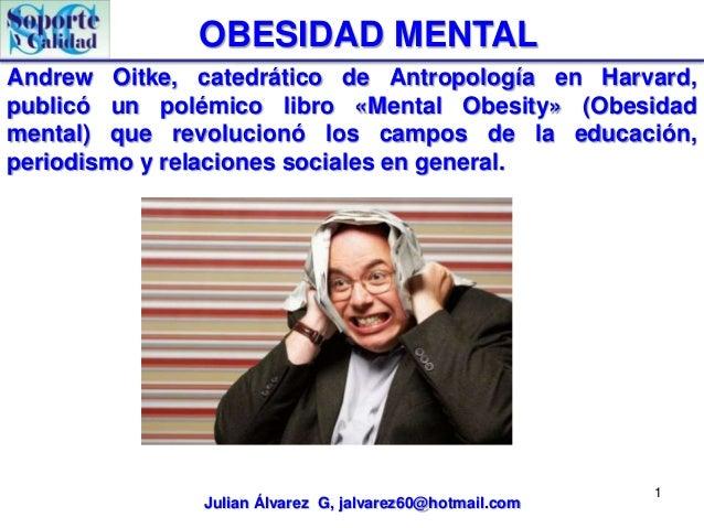OBESIDAD MENTALAndrew Oitke, catedrático de Antropología en Harvard,publicó un polémico libro «Mental Obesity» (Obesidadme...