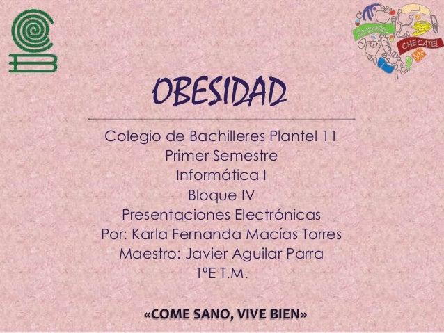 OBESIDAD Colegio de Bachilleres Plantel 11 Primer Semestre Informática I Bloque IV Presentaciones Electrónicas Por: Karla ...