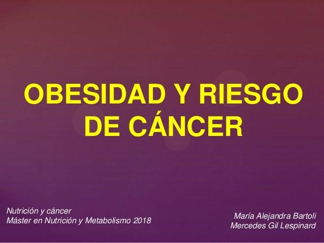 OBESIDAD Y RIESGO DE CÁNCER Nutrición y cáncer Máster en Nutrición y Metabolismo 2018 María Alejandra Bartoli Mercedes Gil...