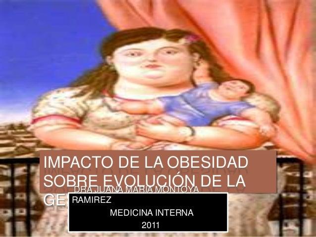 IMPACTO DE LA OBESIDAD SOBRE EVOLUCIÓN DE LA GESTACIÓN. DRA JUANA MARIA MONTOYA RAMIREZ MEDICINA INTERNA 2011