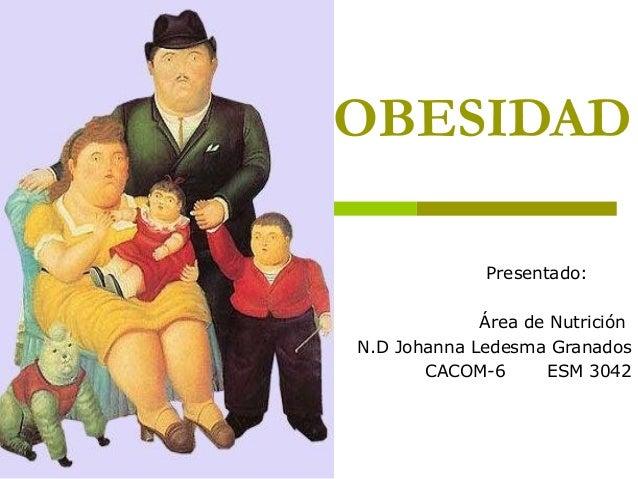 OBESIDAD Presentado: Área de Nutrición N.D Johanna Ledesma Granados CACOM-6 ESM 3042