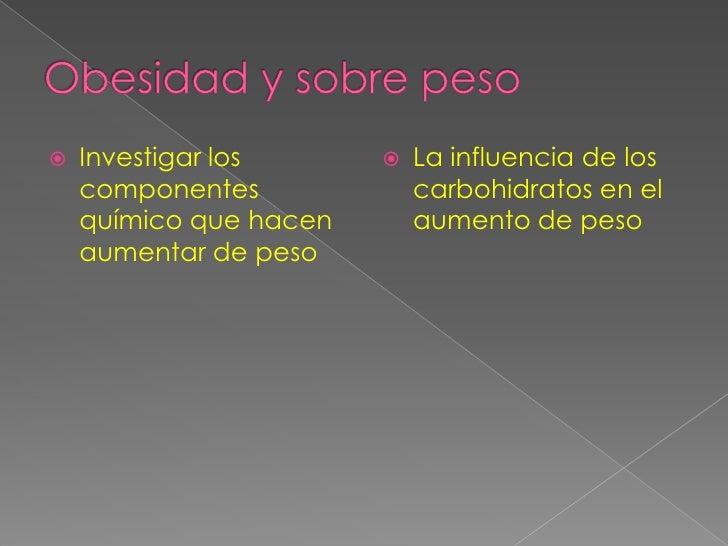 Obesidad y sobre peso<br />Investigar los componentes químico que hacen aumentar de peso<br />La influencia de los carbohi...