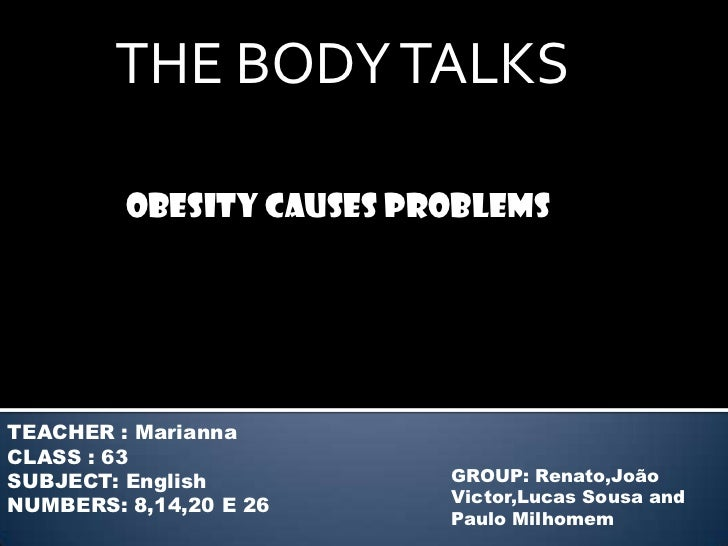 THE BODY TALKS         Obesity causes problemsTEACHER : MariannaCLASS : 63SUBJECT: English          GROUP: Renato,JoãoNUMB...