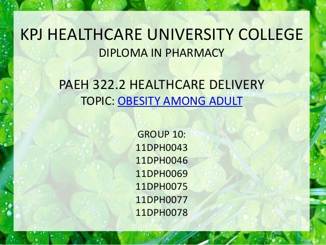 KPJ HEALTHCARE UNIVERSITY COLLEGE DIPLOMA IN PHARMACY PAEH 322.2 HEALTHCARE DELIVERY TOPIC: OBESITY AMONG ADULT GROUP 10: ...