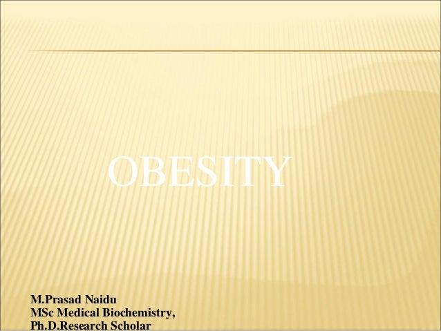 OBESITY M.Prasad Naidu MSc Medical Biochemistry, Ph.D.Research Scholar