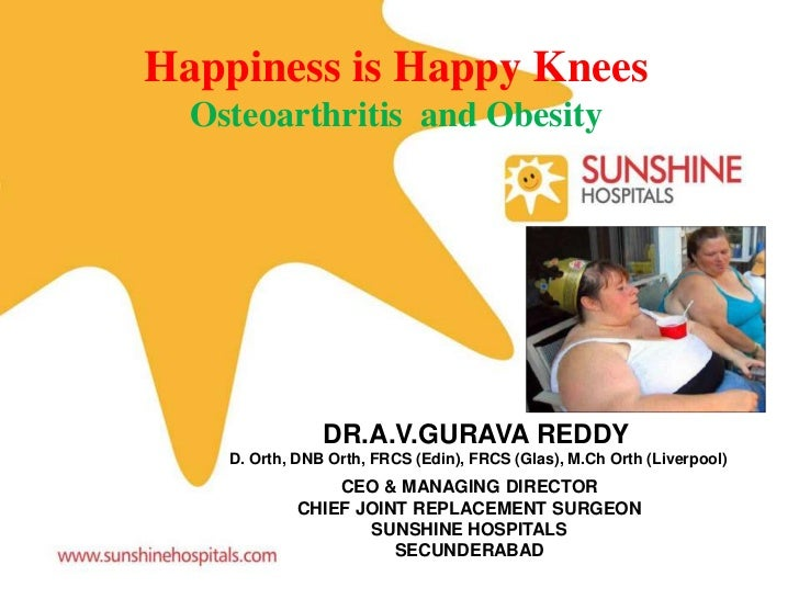 Happiness is Happy Knees  Osteoarthritis and Obesity                DR.A.V.GURAVA REDDY    D. Orth, DNB Orth, FRCS (Edin),...