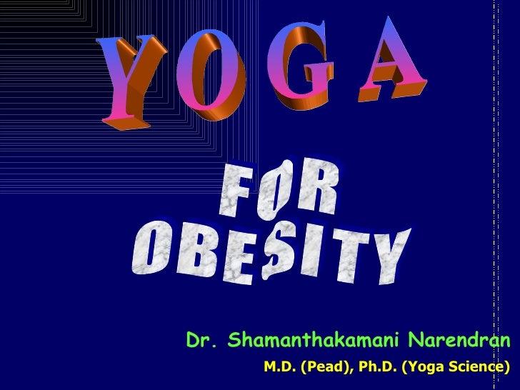 Y O G A F O R O B E S I T Y Dr. Shamanthakamani Narendran M.D. (Pead), Ph.D. (Yoga Science)