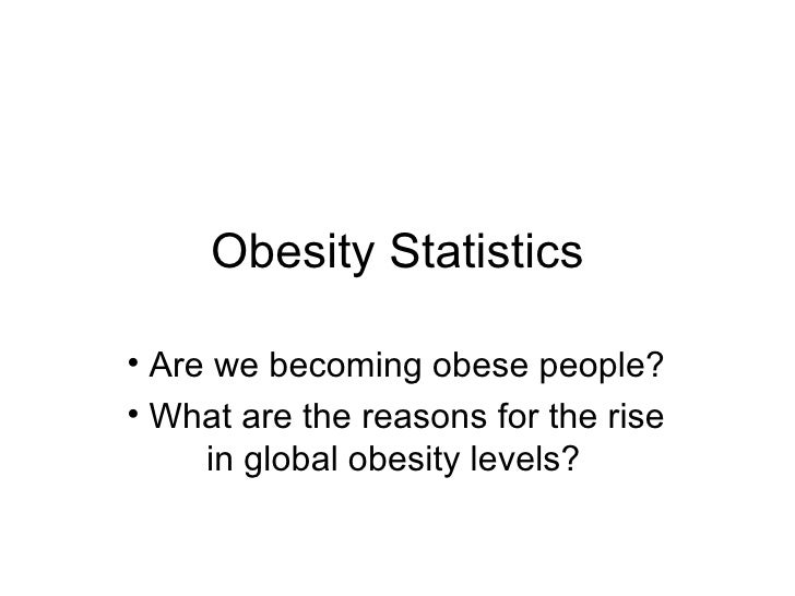 Obesity Statistics <ul><li>Are we becoming obese people? </li></ul><ul><li>What are the reasons for the rise  in global ob...
