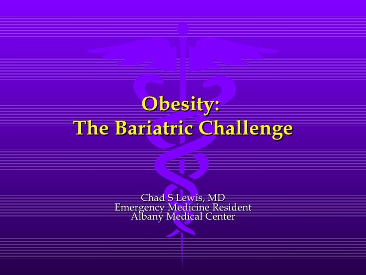 Obesity:  The Bariatric Challenge Chad S Lewis, MD Emergency Medicine Resident Albany Medical Center