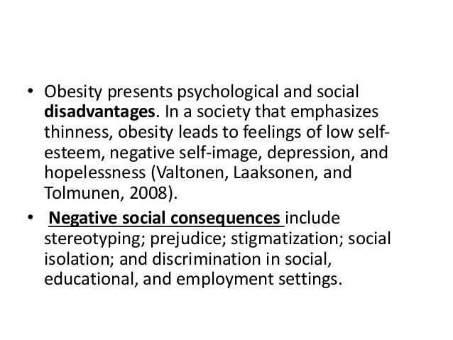 social disadvantages of obesity Consequences of obesity stigma, such as isolation or social withdrawal, could contribute to the exacerbation of obesity through psychological vulnerabilities.